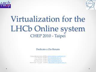 Virtualization for the LHCb Online system CHEP 2010 - Taipei Dedicato  a  Zio  Renato