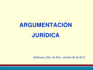 ARGUMENTACIÓN  JURÍDICA Ixtlahuaca , Edo. de  Mex ., octubre 26 de 2012