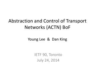 Abstraction and Control of Transport Networks (ACTN)  BoF Young Lee  &  Dan King