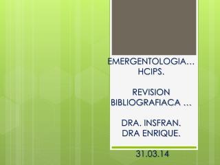 EMERGENTOLOGIA… HCIPS. REVISION BIBLIOGRAFIACA … DRA. INSFRAN. DRA ENRIQUE.   31.03.14