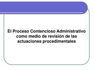 El Proceso Contencioso Administrativo como medio de revisión de las actuaciones procedimentales