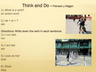 Think and Do  =  Piensen  y Hagan  1.) What is a verb?  a n action word 2.) de + el = ?  d el