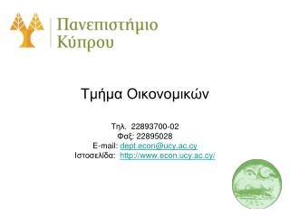 Τμήμα Οικονομικών Τηλ .  2289 3700 - 02 Φαξ: 2289 5028 E-mail:  dept.econ@ucy.ac.cy