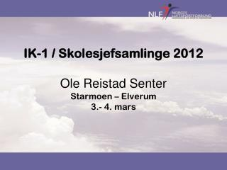 IK-1 / Skolesjefsamlinge 2012 Ole Reistad Senter Starmoen – Elverum 3.- 4. mars