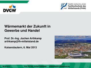 Wärmemarkt der Zukunft  in Gewerbe und Handel Prof. Dr.-Ing. Jochen Arthkamp