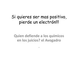 Si quieres ser mas positivo, pierde un  electrón!!!
