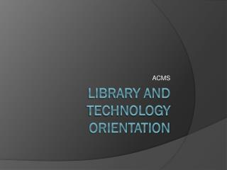 LIBRARY AND TECHNOLOGY ORIENTATION