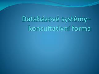 Databázové systémy–  konzultativní forma