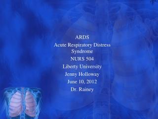 ARDS Acute Respiratory  Distress Syndrome NURS 504 Liberty University Jenny Holloway