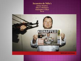 Secuestro  de Ni ñ o's  Joshua Mendoza Elisa G. Rodriguez Christopher Collazo Per:4