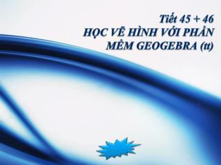 Tiết 45 + 46  HỌC VẼ HÌNH VỚI PHẦN MỀM GEOGEBRA (tt)