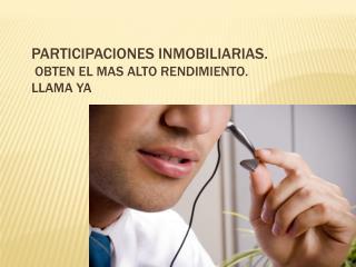 PARTICIPACIONES INMOBILIARIAS.  OBTEN EL MAS ALTO RENDIMIENTO.  LLAMA YA