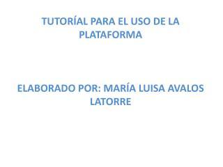 TUTORÍAL PARA EL USO DE LA PLATAFORMA ELABORADO POR: MARÍA LUISA AVALOS LATORRE