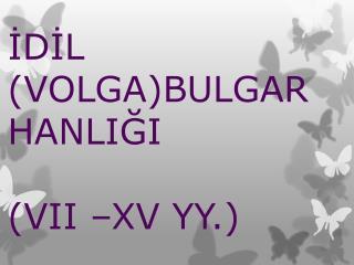 İDİL  (VOLGA)BULGAR HANLIĞI (VII –XV YY.)