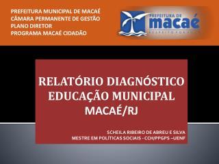 RELAT Ó RIO DIAGN Ó STICO EDUCA Ç ÃO MUNICIPAL MACAÉ/RJ SCHEILA RIBEIRO DE ABREU E SILVA