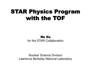 STAR Physics Program with the TOF  Nu Xu for the STAR Collaboration Nuclear Science Division