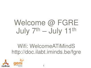Welcome @ FGRE July 7 th  – July 11 th Wifi :  WelcomeATiMindS doc.ilabt.iminds.be/fgre