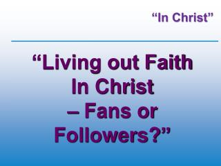 """Living out Faith  In Christ  – Fans or Followers? """