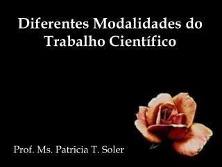 Diferentes Modalidades do Trabalho Científico Prof.  Ms .  Patricia  T.  Soler
