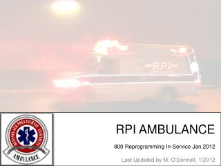 RPI AMBULANCE 800 Reprogramming In-Service Jan 2012 Last Updated by M. O�Donnell, 1/2012