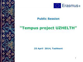 """Public Session """"Tempus project UZHELTH""""  25  April   2014,  Tashkent"""