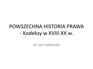POWSZECHNA HISTORIA PRAWA  - Kodeksy w XVIII-XX w.