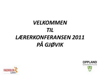 VELKOMMEN TIL LÆRERKONFERANSEN  2011 PÅ GJØVIK