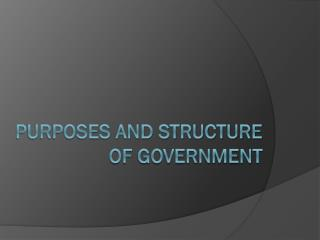 Purposes and Structure  of Government