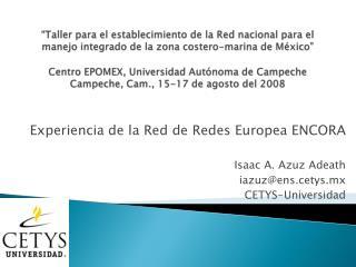 Experiencia de la Red de Redes Europea ENCORA Isaac A.  Azuz Adeath iazuz@ens.cetys.mx