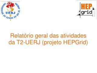 Relatório geral  das  atividades da  T2-UERJ ( projeto HEPGrid )