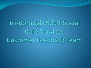 Tri-Borough Adult Social Care Services Customer Feedback Team