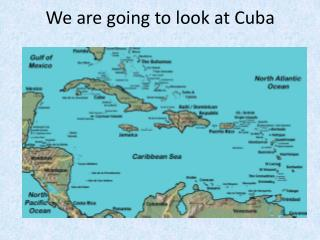 We are going to look at Cuba