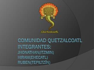 Comunidad  quetzalcoatl INTEGRANTES: JhONATHAN ( Itzmin ) HIRAM(EHECATL) RUBEN(t epiltzín )