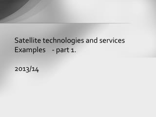 Satellite technologies  and services Examples    - part 1. 2013/14