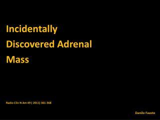 Incidentally Discovered  Adrenal Mass Radio  Clin  N  Am  49 ( 2011) 361-368 Danilo Fausto