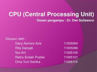 CPU (Central Processing Unit) Dosen pengampu : Dr. Dwi Sulisworo Disusun oleh :