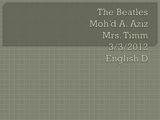 The Beatles Moh'd A. Aziz  Mrs. Timm  3/3/2012 English D
