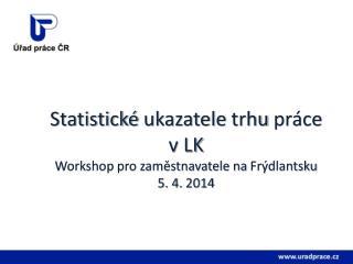 Statistické ukazatele trhu práce v LK Workshop pro zaměstnavatele na  Frýdlantsku 5. 4. 2014