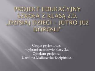 """Projekt edukacyjny  SZKOŁA  Z KLASĄ 2.0. """"Dzisiaj dzieci – jutro już dorośli"""""""