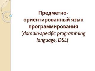Предметно-ориентированный язык программирования ( domain-specific  programming language,  DSL )