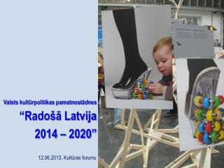 """Valsts kultūrpolitikas pamatnostādnes """"Radošā Latvija  2014 – 2020"""""""