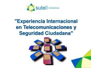 """"""" Experiencia Internacional en Telecomunicaciones y Seguridad  Ciudadana"""""""