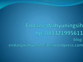 Endang Wahyuningsih hp: 081321995611 blog: endangwahyuningsih@wordpress