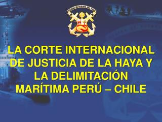 LA CORTE INTERNACIONAL DE JUSTICIA DE LA HAYA Y LA DELIMITACIÓN MARÍTIMA PERÚ – CHILE