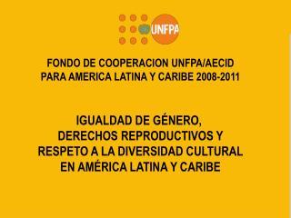FONDO DE COOPERACION  UNFPA/AECID PARA  AMERICA LATINA Y  CARIBE 2008-2011 IGUALDAD DE GÉNERO,