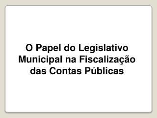 O  Papel  do Legislativo Municipal na Fiscalização das Contas Públicas