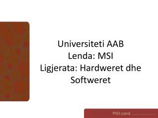 Universiteti AAB Lenda: MSI Ligjerata: Hardweret dhe Softweret