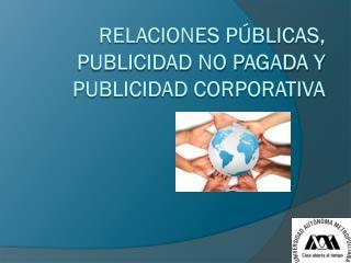 RELACIONES PÚBLICAS, PUBLICIDAD NO PAGADA Y PUBLICIDAD CORPORATIVA