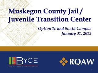 Muskegon County Jail / Juvenile Transition Center Option 1c and South Campus January 31, 2013