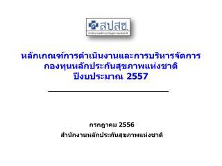 หลักเกณฑ์การดำเนินงานและการบริหารจัดการ กองทุนหลักประกันสุขภาพแห่งชาติ  ปีงบประมาณ  2557